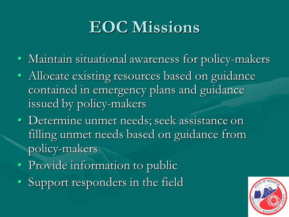 EOC Missions Maintain situational awareness for policy-makersMaintain situational awareness for policy-makers Allocate existing resources based on guidance contained in emergency plans and guidance issued by policy-makersAllocate existing resources based on guidance contained in emergency plans and guidance issued by policy-makers Determine unmet needs; seek assistance on filling unmet needs based on guidance from policy-makersDetermine unmet needs; seek assistance on filling unmet needs based on guidance from policy-makers Provide information to publicProvide information to public Support responders in the fieldSupport responders in the field