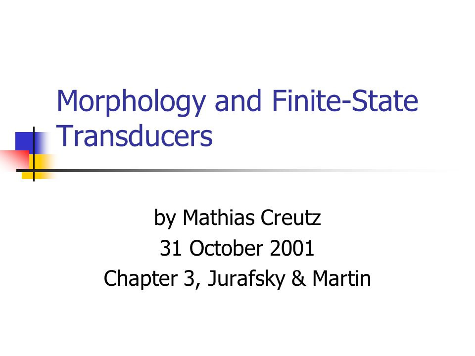 Contents Morphology morphemes, inflection and derivation, allomporphs Morphological Parsing finite-state automata, two-level morphology Finite-State Transducers rules, combination of FSTs, lexicon-free FSTs Human Morphological Processing Exercise