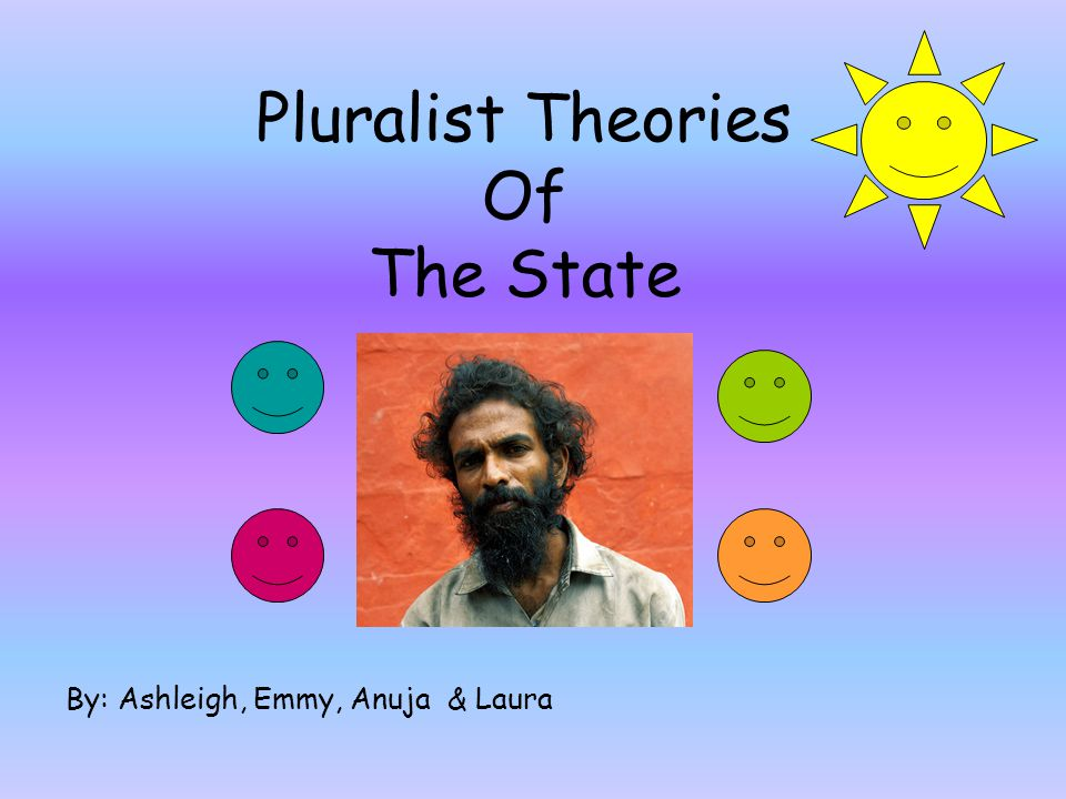 Pluralist Theories Of The State By: Ashleigh, Emmy, Anuja & Laura