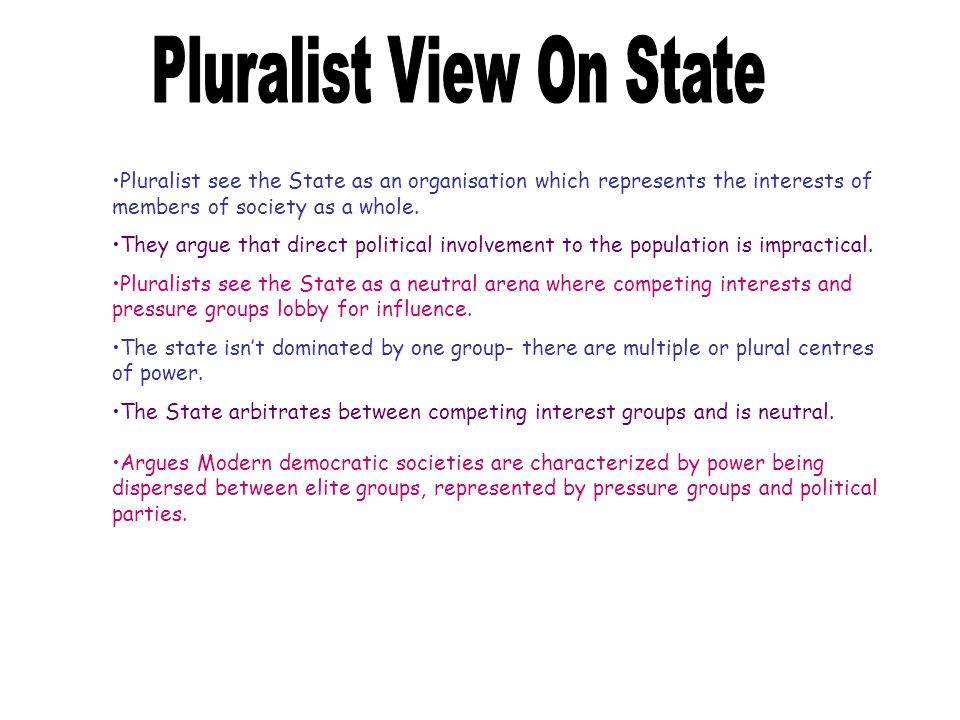 Pluralist see the State as an organisation which represents the interests of members of society as a whole.