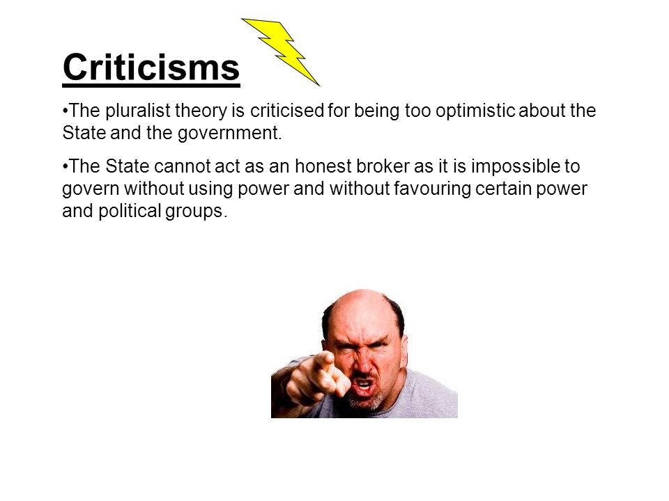 Criticisms The pluralist theory is criticised for being too optimistic about the State and the government.