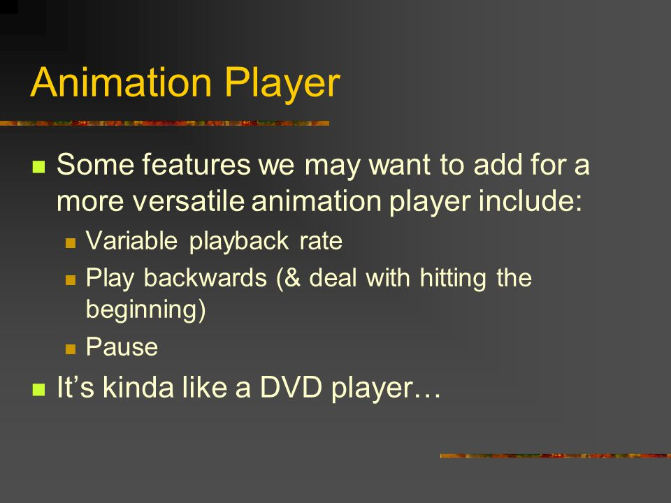 Animation Player Some features we may want to add for a more versatile animation player include: Variable playback rate Play backwards (& deal with hitting the beginning) Pause It's kinda like a DVD player…