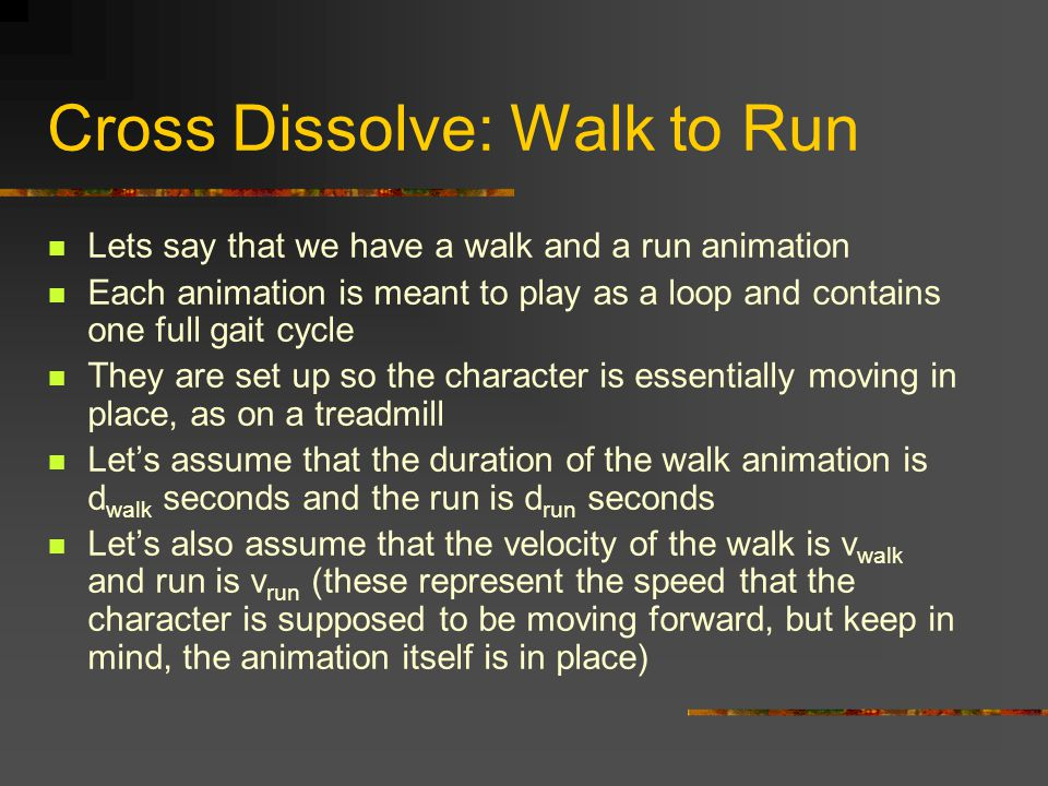 Cross Dissolve: Walk to Run Lets say that we have a walk and a run animation Each animation is meant to play as a loop and contains one full gait cycle They are set up so the character is essentially moving in place, as on a treadmill Let's assume that the duration of the walk animation is d walk seconds and the run is d run seconds Let's also assume that the velocity of the walk is v walk and run is v run (these represent the speed that the character is supposed to be moving forward, but keep in mind, the animation itself is in place)