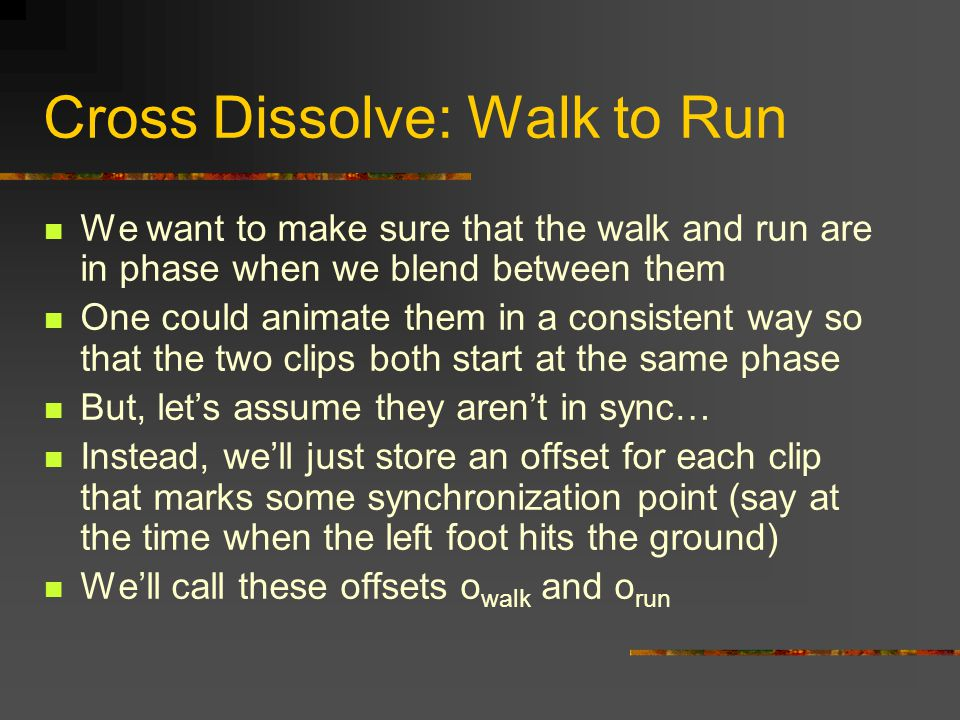 Cross Dissolve: Walk to Run We want to make sure that the walk and run are in phase when we blend between them One could animate them in a consistent way so that the two clips both start at the same phase But, let's assume they aren't in sync… Instead, we'll just store an offset for each clip that marks some synchronization point (say at the time when the left foot hits the ground) We'll call these offsets o walk and o run