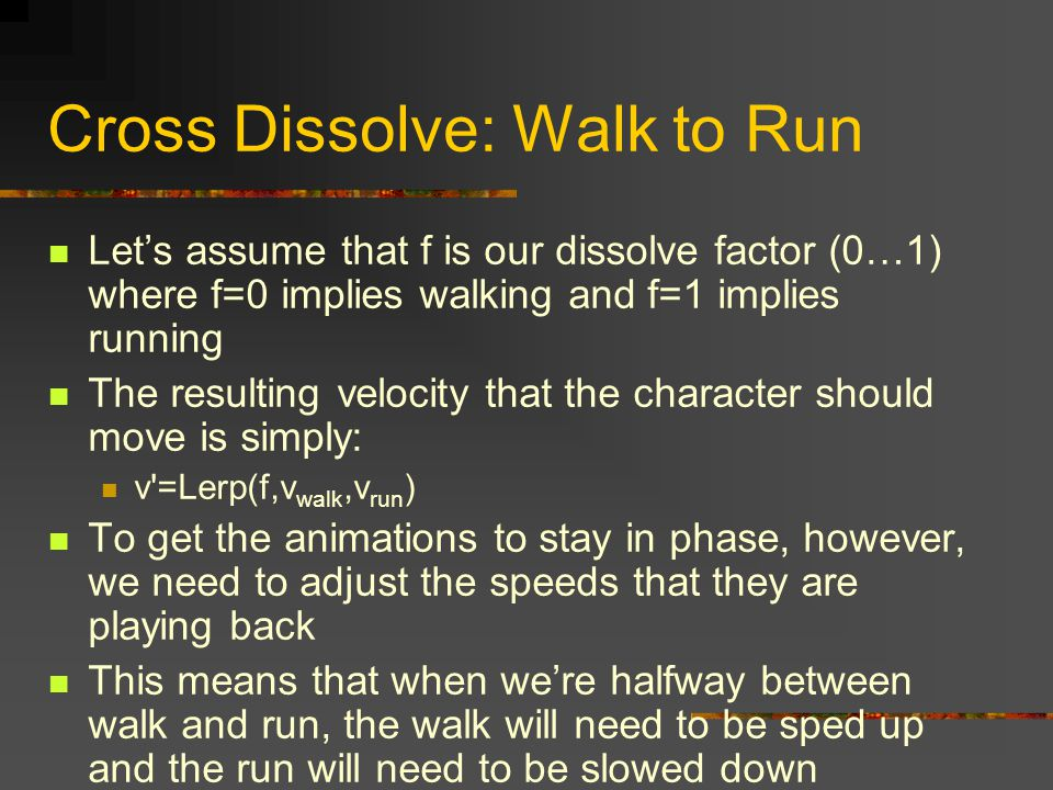Cross Dissolve: Walk to Run Let's assume that f is our dissolve factor (0…1) where f=0 implies walking and f=1 implies running The resulting velocity that the character should move is simply: v =Lerp(f,v walk,v run ) To get the animations to stay in phase, however, we need to adjust the speeds that they are playing back This means that when we're halfway between walk and run, the walk will need to be sped up and the run will need to be slowed down
