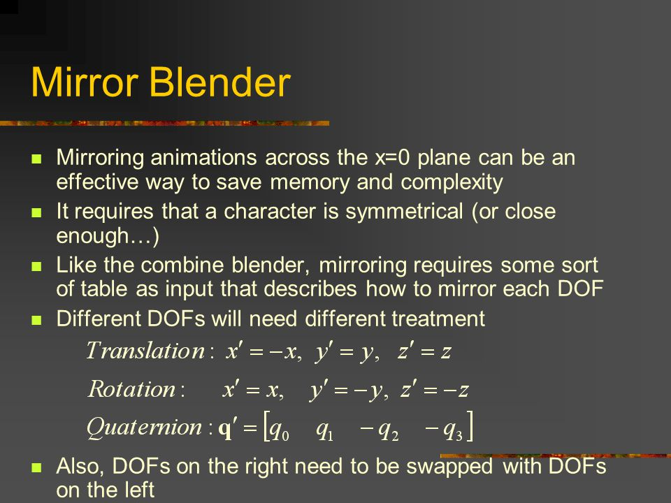 Mirror Blender Mirroring animations across the x=0 plane can be an effective way to save memory and complexity It requires that a character is symmetrical (or close enough…) Like the combine blender, mirroring requires some sort of table as input that describes how to mirror each DOF Different DOFs will need different treatment Also, DOFs on the right need to be swapped with DOFs on the left