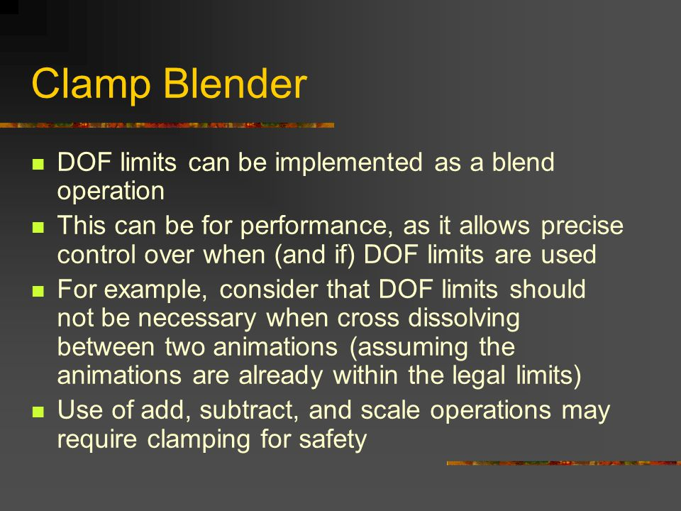 Clamp Blender DOF limits can be implemented as a blend operation This can be for performance, as it allows precise control over when (and if) DOF limits are used For example, consider that DOF limits should not be necessary when cross dissolving between two animations (assuming the animations are already within the legal limits) Use of add, subtract, and scale operations may require clamping for safety