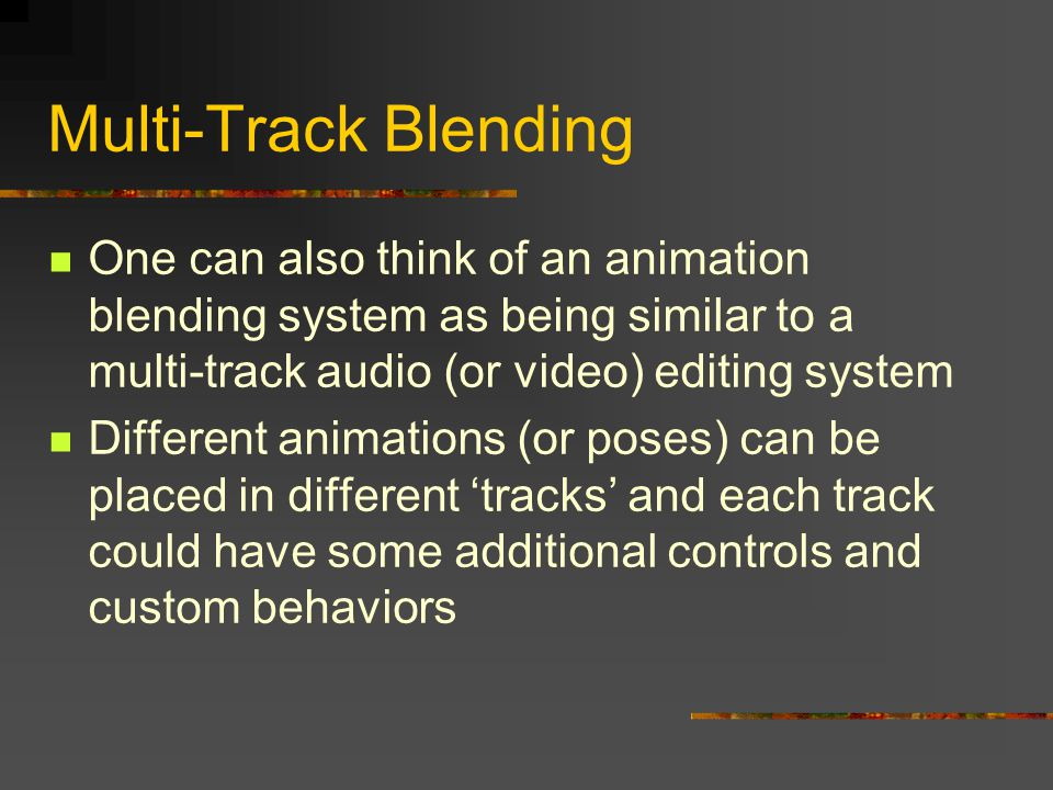 Multi-Track Blending One can also think of an animation blending system as being similar to a multi-track audio (or video) editing system Different animations (or poses) can be placed in different 'tracks' and each track could have some additional controls and custom behaviors