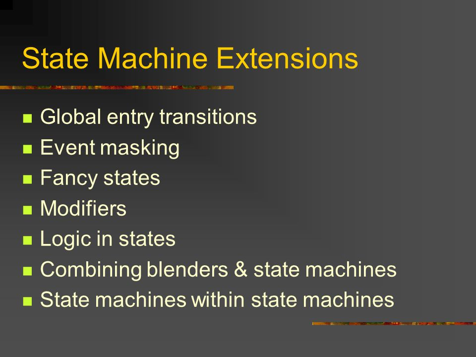 State Machine Extensions Global entry transitions Event masking Fancy states Modifiers Logic in states Combining blenders & state machines State machines within state machines