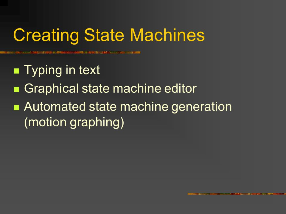 Creating State Machines Typing in text Graphical state machine editor Automated state machine generation (motion graphing)