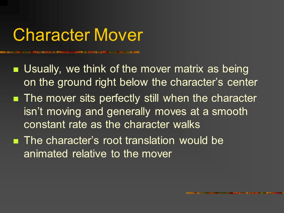 Character Mover Usually, we think of the mover matrix as being on the ground right below the character's center The mover sits perfectly still when the character isn't moving and generally moves at a smooth constant rate as the character walks The character's root translation would be animated relative to the mover