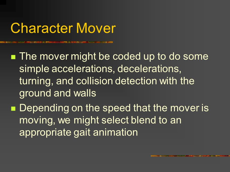 Character Mover The mover might be coded up to do some simple accelerations, decelerations, turning, and collision detection with the ground and walls Depending on the speed that the mover is moving, we might select blend to an appropriate gait animation