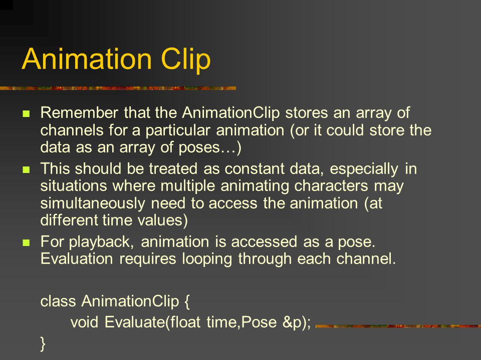 Animation Clip Remember that the AnimationClip stores an array of channels for a particular animation (or it could store the data as an array of poses…) This should be treated as constant data, especially in situations where multiple animating characters may simultaneously need to access the animation (at different time values) For playback, animation is accessed as a pose.