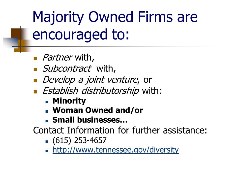 Majority Owned Firms are encouraged to: Partner with, Subcontract with, Develop a joint venture, or Establish distributorship with: Minority Woman Owned and/or Small businesses… Contact Information for further assistance: (615)