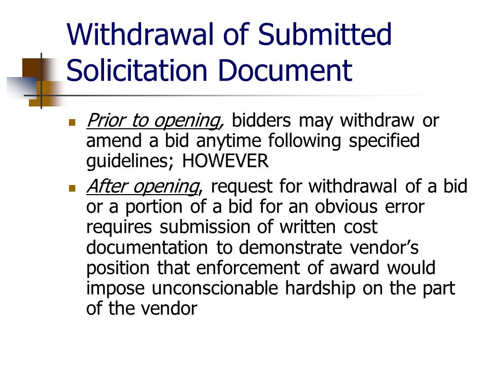 Withdrawal of Submitted Solicitation Document Prior to opening, bidders may withdraw or amend a bid anytime following specified guidelines; HOWEVER After opening, request for withdrawal of a bid or a portion of a bid for an obvious error requires submission of written cost documentation to demonstrate vendor's position that enforcement of award would impose unconscionable hardship on the part of the vendor