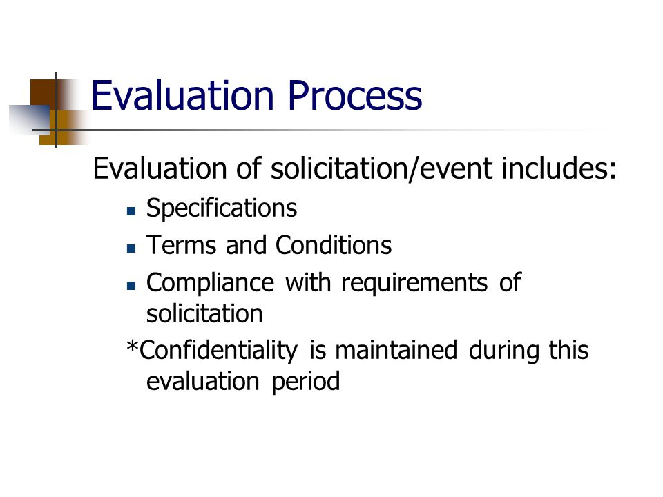 Evaluation Process Evaluation of solicitation/event includes: Specifications Terms and Conditions Compliance with requirements of solicitation *Confidentiality is maintained during this evaluation period