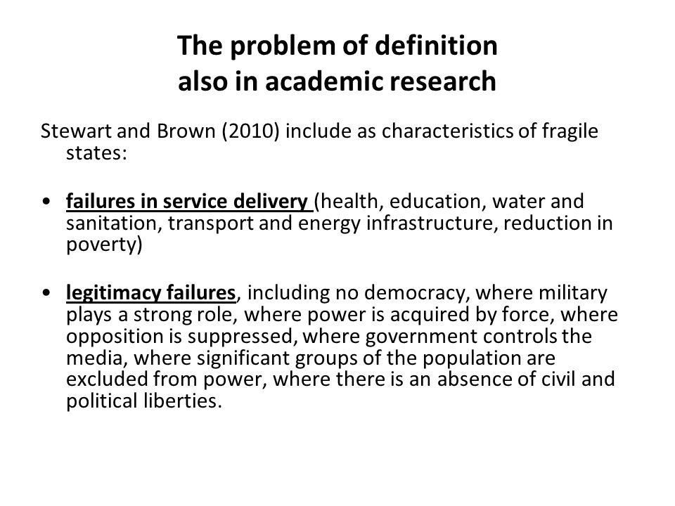 The problem of definition also in academic research Stewart and Brown (2010) include as characteristics of fragile states: failures in service delivery (health, education, water and sanitation, transport and energy infrastructure, reduction in poverty) legitimacy failures, including no democracy, where military plays a strong role, where power is acquired by force, where opposition is suppressed, where government controls the media, where significant groups of the population are excluded from power, where there is an absence of civil and political liberties.