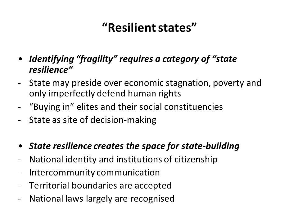 Resilient states Identifying fragility requires a category of state resilience -State may preside over economic stagnation, poverty and only imperfectly defend human rights - Buying in elites and their social constituencies -State as site of decision-making State resilience creates the space for state-building -National identity and institutions of citizenship -Intercommunity communication -Territorial boundaries are accepted -National laws largely are recognised