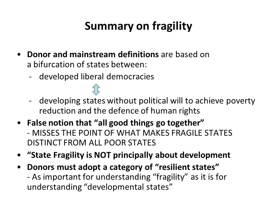 Summary on fragility Donor and mainstream definitions are based on a bifurcation of states between: -developed liberal democracies -developing states without political will to achieve poverty reduction and the defence of human rights False notion that all good things go together - MISSES THE POINT OF WHAT MAKES FRAGILE STATES DISTINCT FROM ALL POOR STATES State Fragility is NOT principally about development Donors must adopt a category of resilient states - As important for understanding fragility as it is for understanding developmental states