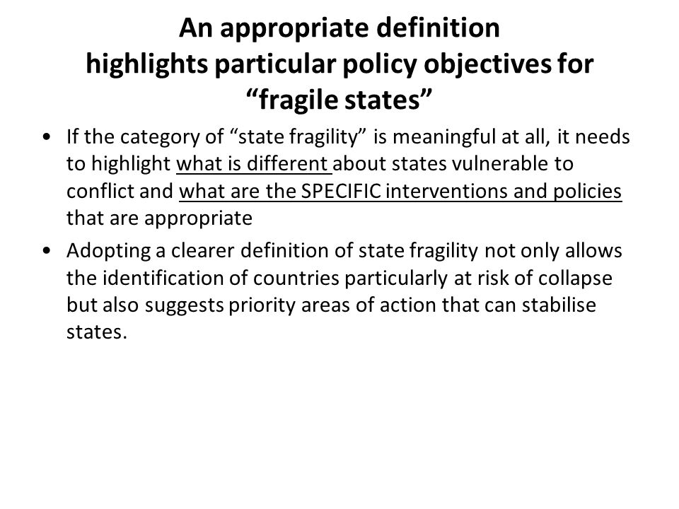 An appropriate definition highlights particular policy objectives for fragile states If the category of state fragility is meaningful at all, it needs to highlight what is different about states vulnerable to conflict and what are the SPECIFIC interventions and policies that are appropriate Adopting a clearer definition of state fragility not only allows the identification of countries particularly at risk of collapse but also suggests priority areas of action that can stabilise states.