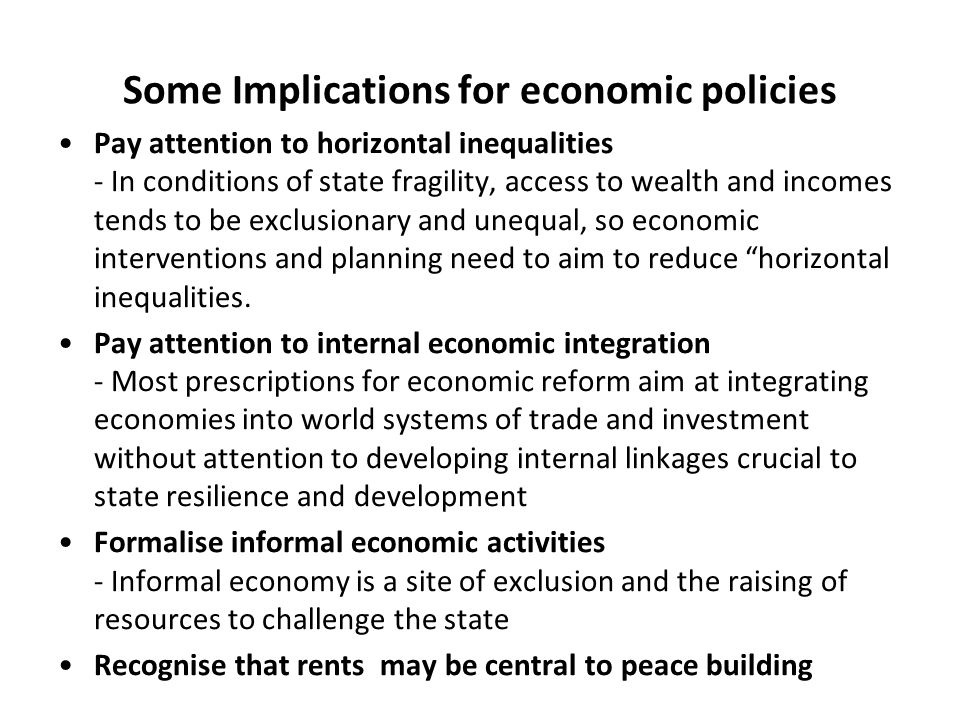 Some Implications for economic policies Pay attention to horizontal inequalities - In conditions of state fragility, access to wealth and incomes tends to be exclusionary and unequal, so economic interventions and planning need to aim to reduce horizontal inequalities.