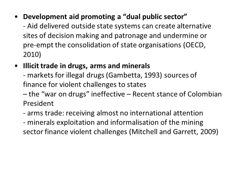 Development aid promoting a dual public sector - Aid delivered outside state systems can create alternative sites of decision making and patronage and undermine or pre-empt the consolidation of state organisations (OECD, 2010) Illicit trade in drugs, arms and minerals - markets for illegal drugs (Gambetta, 1993) sources of finance for violent challenges to states – the war on drugs ineffective – Recent stance of Colombian President - arms trade: receiving almost no international attention - minerals exploitation and informalisation of the mining sector finance violent challenges (Mitchell and Garrett, 2009)