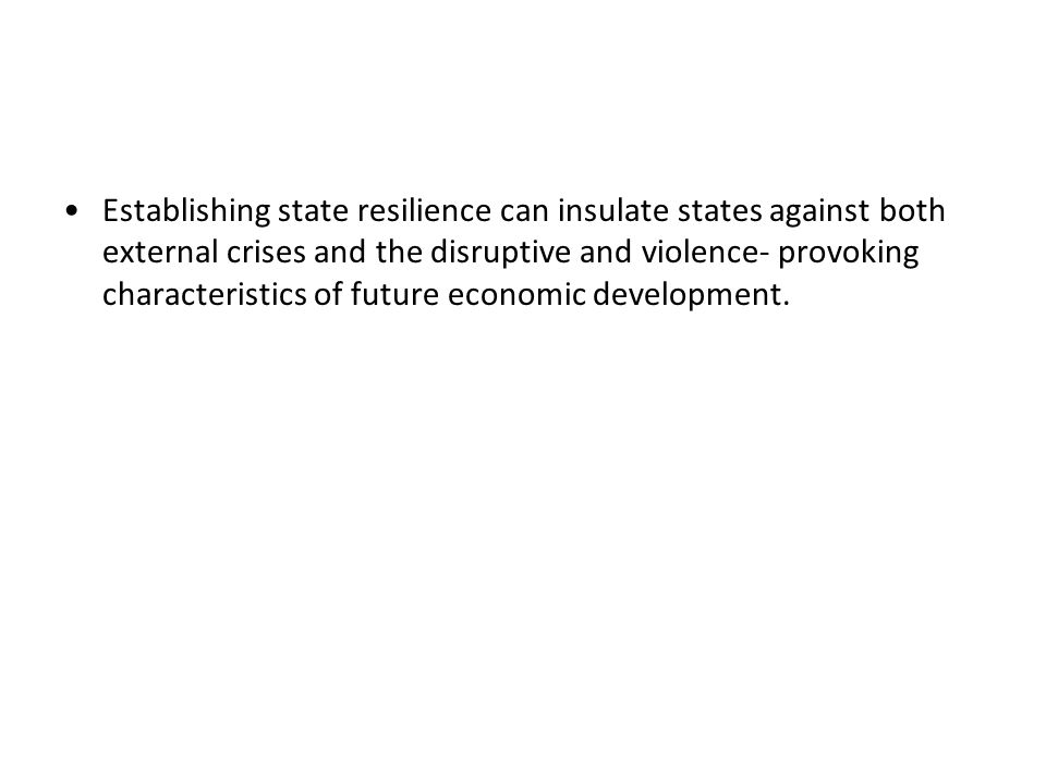 Establishing state resilience can insulate states against both external crises and the disruptive and violence- provoking characteristics of future economic development.