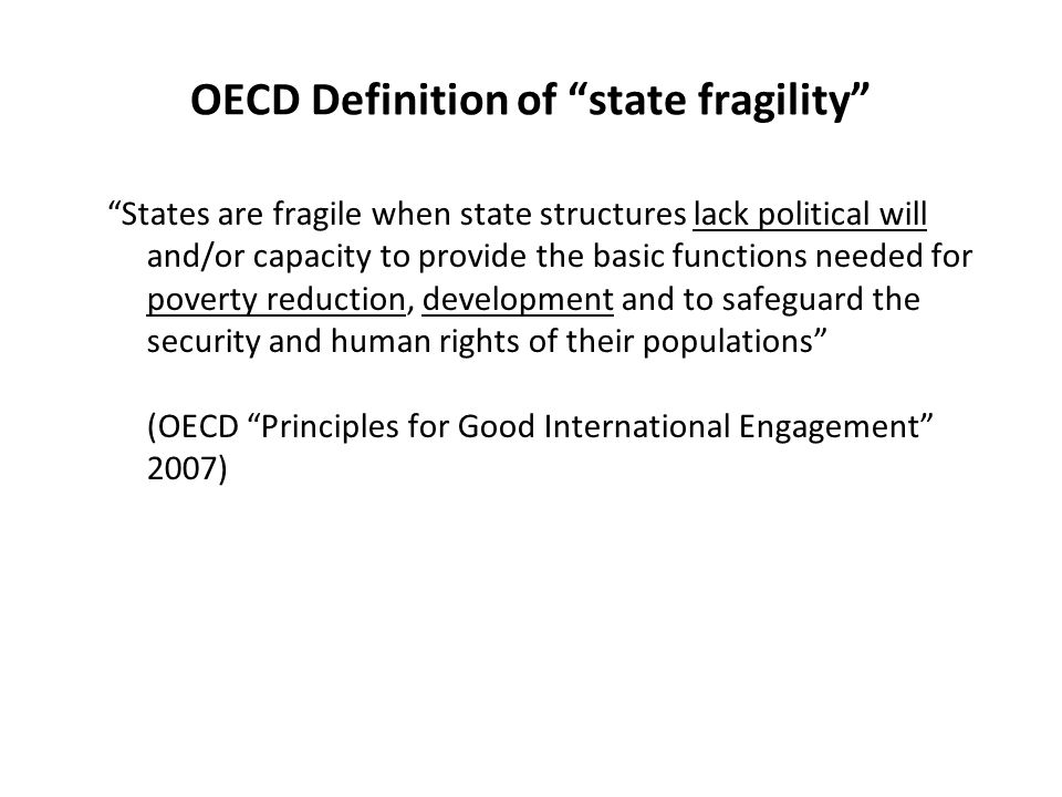 OECD Definition of state fragility States are fragile when state structures lack political will and/or capacity to provide the basic functions needed for poverty reduction, development and to safeguard the security and human rights of their populations (OECD Principles for Good International Engagement 2007)