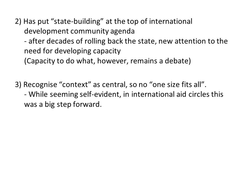 2) Has put state-building at the top of international development community agenda - after decades of rolling back the state, new attention to the need for developing capacity (Capacity to do what, however, remains a debate) 3) Recognise context as central, so no one size fits all .