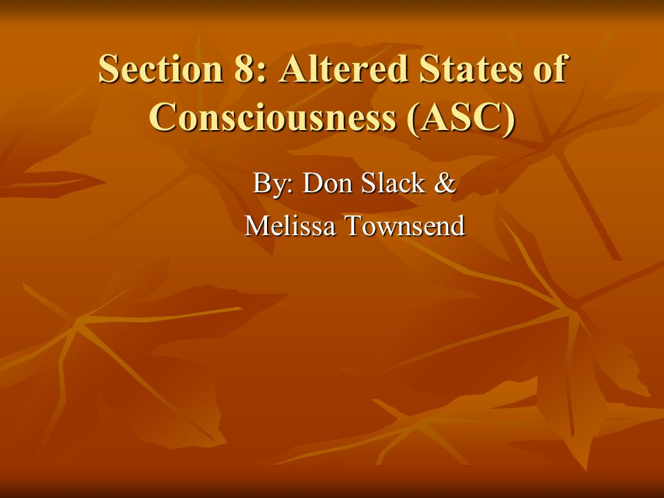 Chapter 22: Drugs & Altered States Defining ASCs Defining ASCs Objectively Defined Objectively Defined How they were induced How they were induced Drugs Drugs Various types Various types Hypnosis Hypnosis Problem: Problem: Very few ASCs are associated with unique physiological patterns or with physiological or behavioral changes that map directly onto changes in experience. -Blackmore Very few ASCs are associated with unique physiological patterns or with physiological or behavioral changes that map directly onto changes in experience. -Blackmore No defined correlations between physiological alteration and the experience perceived.