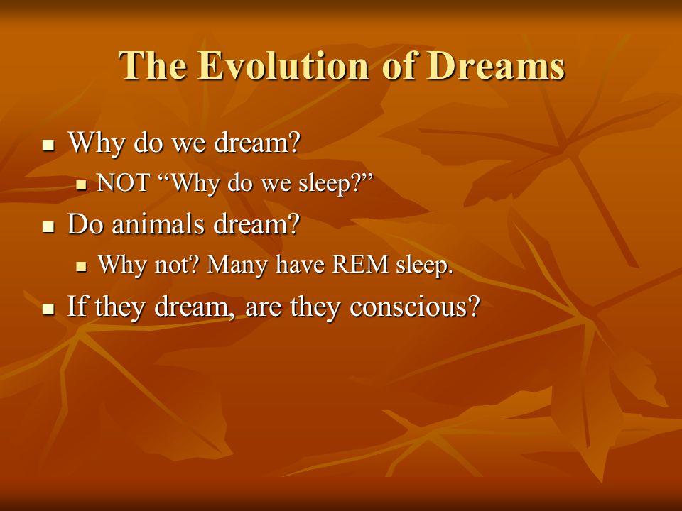 "The Evolution of Dreams Why do we dream? Why do we dream? NOT ""Why do we sleep?"" NOT ""Why do we sleep?"" Do animals dream? Do animals dream? Why not? M"