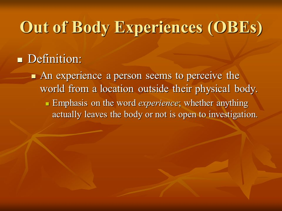Out of Body Experiences (OBEs) Definition: Definition: An experience a person seems to perceive the world from a location outside their physical body.