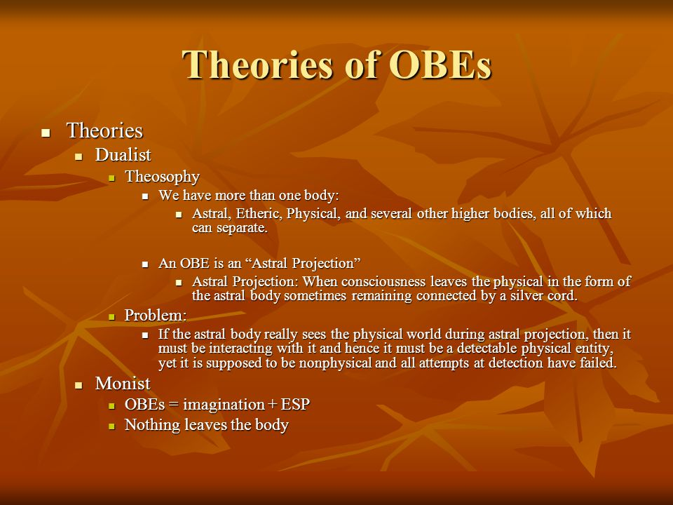 Theories of OBEs Theories Theories Dualist Dualist Theosophy Theosophy We have more than one body: We have more than one body: Astral, Etheric, Physic