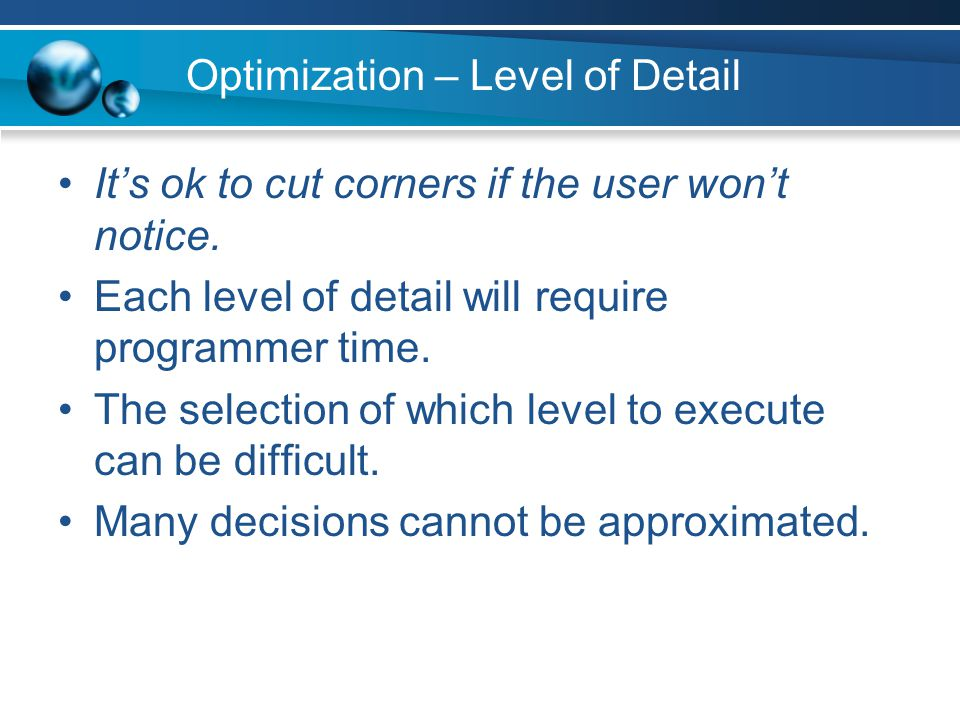 Optimization – Level of Detail It's ok to cut corners if the user won't notice. Each level of detail will require programmer time. The selection of wh