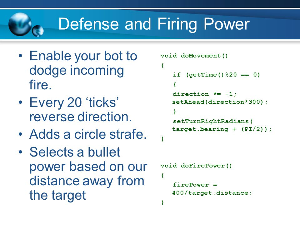Defense and Firing Power Enable your bot to dodge incoming fire. Every 20 'ticks' reverse direction. Adds a circle strafe. Selects a bullet power base