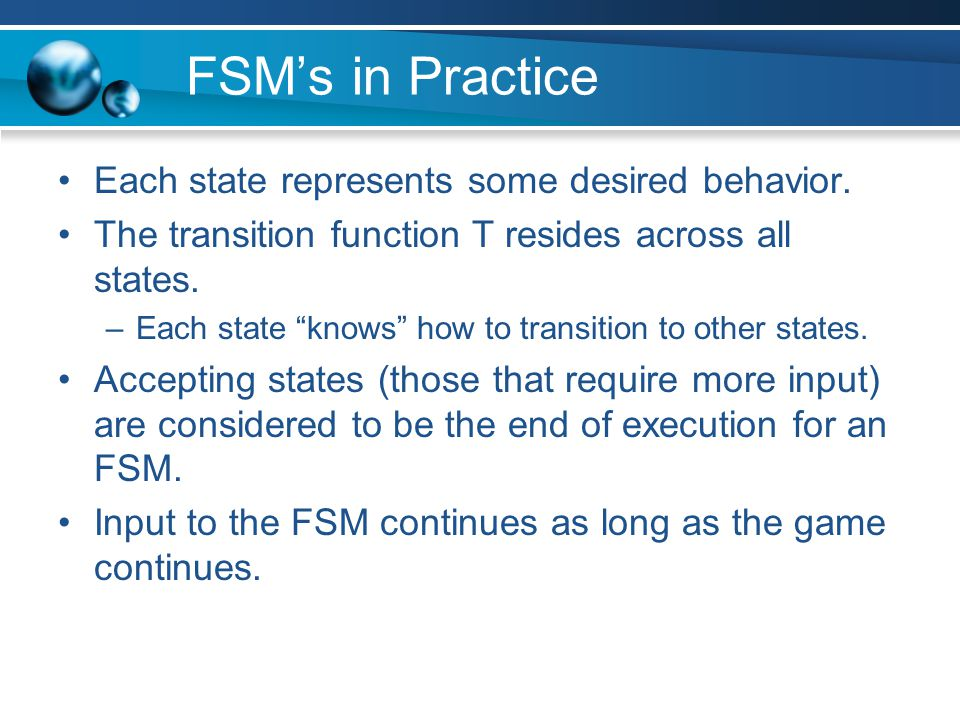 "FSM's in Practice Each state represents some desired behavior. The transition function T resides across all states. –Each state ""knows"" how to transit"
