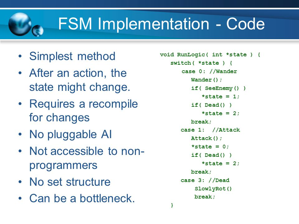 FSM Implementation - Code Simplest method After an action, the state might change. Requires a recompile for changes No pluggable AI Not accessible to