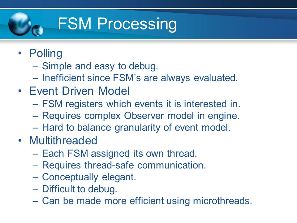 More FSM Extensions Fuzzy State Machines –Degrees of truth allow multiple FSM's to contribute to character actions.