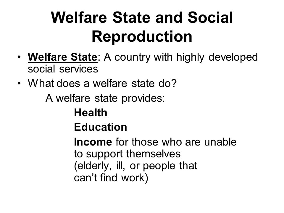 Welfare State and Social Reproduction Welfare State: A country with highly developed social services What does a welfare state do.