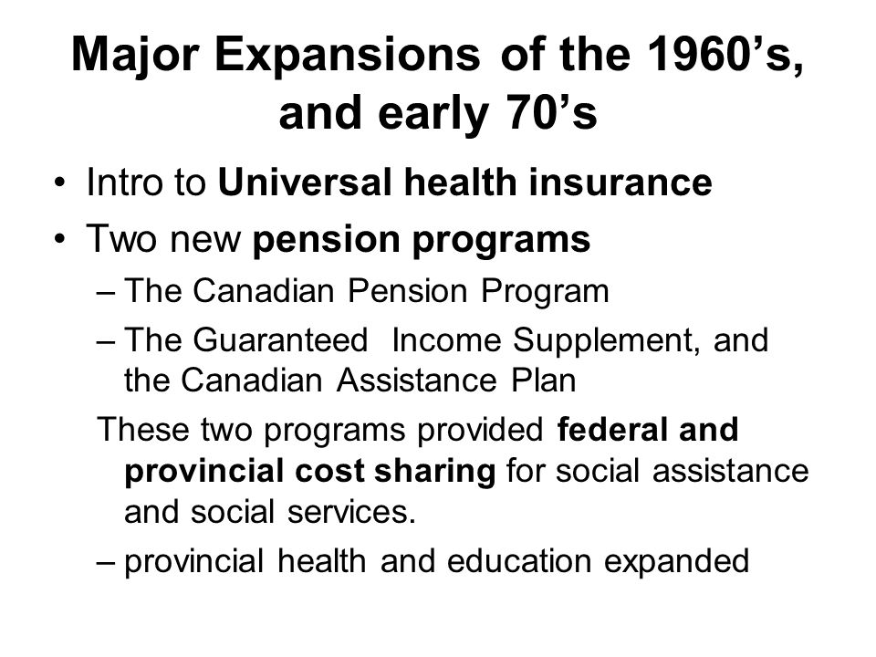 Major Expansions of the 1960's, and early 70's Intro to Universal health insurance Two new pension programs –The Canadian Pension Program –The Guaranteed Income Supplement, and the Canadian Assistance Plan These two programs provided federal and provincial cost sharing for social assistance and social services.