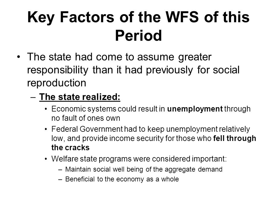 Key Factors of the WFS of this Period The state had come to assume greater responsibility than it had previously for social reproduction –The state realized: Economic systems could result in unemployment through no fault of ones own Federal Government had to keep unemployment relatively low, and provide income security for those who fell through the cracks Welfare state programs were considered important: –Maintain social well being of the aggregate demand –Beneficial to the economy as a whole