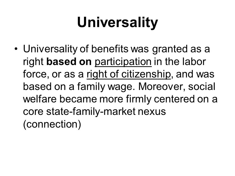 Universality Universality of benefits was granted as a right based on participation in the labor force, or as a right of citizenship, and was based on a family wage.