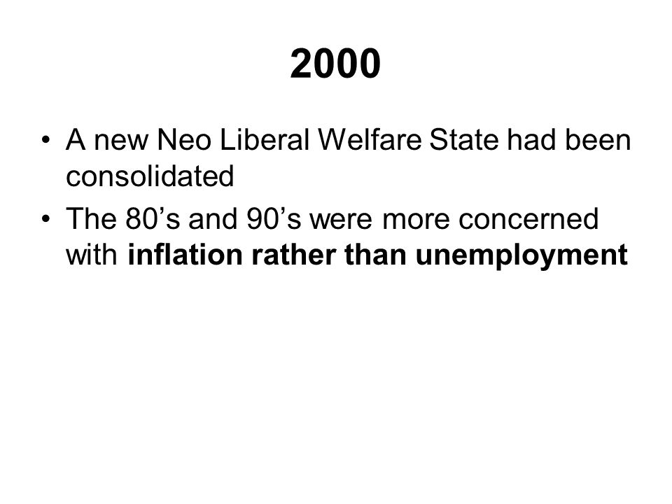 2000 A new Neo Liberal Welfare State had been consolidated The 80's and 90's were more concerned with inflation rather than unemployment