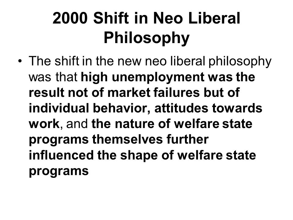 2000 Shift in Neo Liberal Philosophy The shift in the new neo liberal philosophy was that high unemployment was the result not of market failures but of individual behavior, attitudes towards work, and the nature of welfare state programs themselves further influenced the shape of welfare state programs