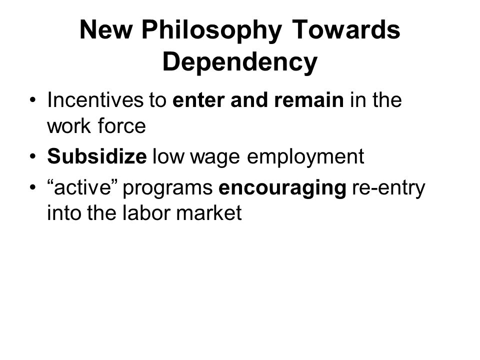 New Philosophy Towards Dependency Incentives to enter and remain in the work force Subsidize low wage employment active programs encouraging re-entry into the labor market