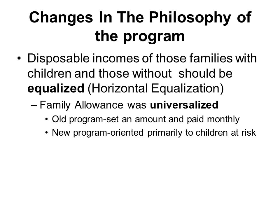 Changes In The Philosophy of the program Disposable incomes of those families with children and those without should be equalized (Horizontal Equalization) –Family Allowance was universalized Old program-set an amount and paid monthly New program-oriented primarily to children at risk