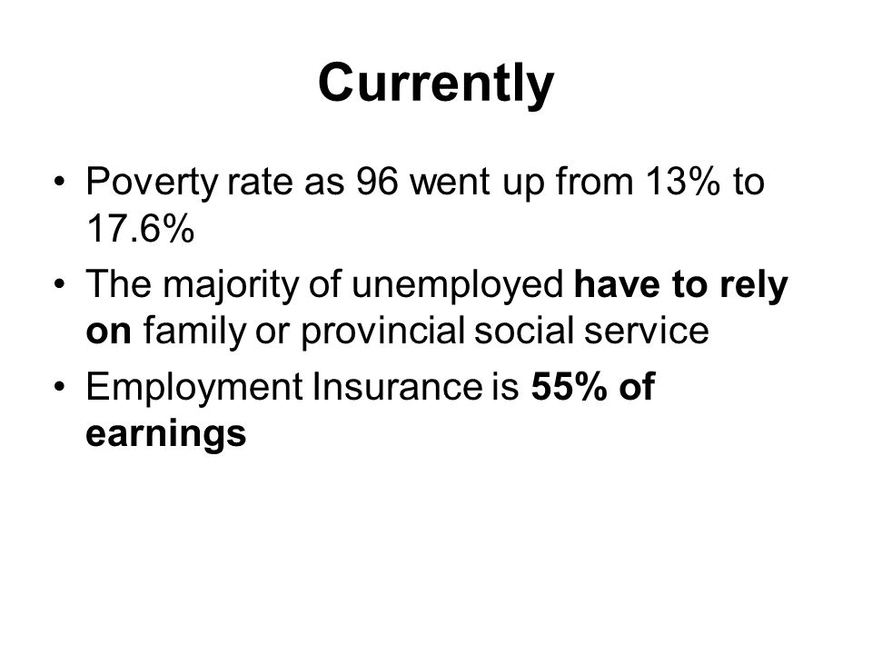 Currently Poverty rate as 96 went up from 13% to 17.6% The majority of unemployed have to rely on family or provincial social service Employment Insurance is 55% of earnings