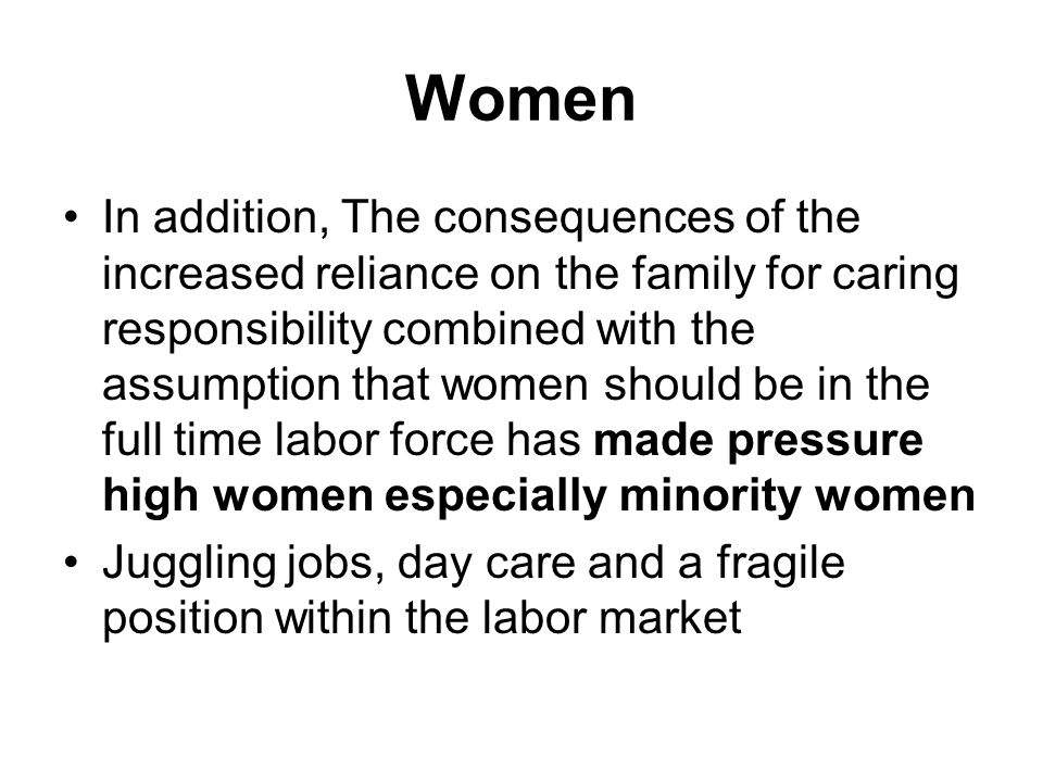 Women In addition, The consequences of the increased reliance on the family for caring responsibility combined with the assumption that women should be in the full time labor force has made pressure high women especially minority women Juggling jobs, day care and a fragile position within the labor market