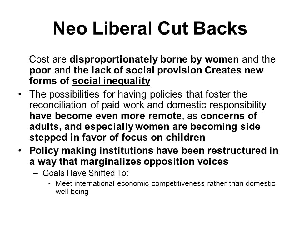 Neo Liberal Cut Backs Cost are disproportionately borne by women and the poor and the lack of social provision Creates new forms of social inequality The possibilities for having policies that foster the reconciliation of paid work and domestic responsibility have become even more remote, as concerns of adults, and especially women are becoming side stepped in favor of focus on children Policy making institutions have been restructured in a way that marginalizes opposition voices –Goals Have Shifted To: Meet international economic competitiveness rather than domestic well being