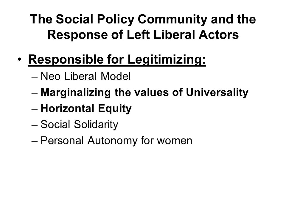 The Social Policy Community and the Response of Left Liberal Actors Responsible for Legitimizing: –Neo Liberal Model –Marginalizing the values of Universality –Horizontal Equity –Social Solidarity –Personal Autonomy for women